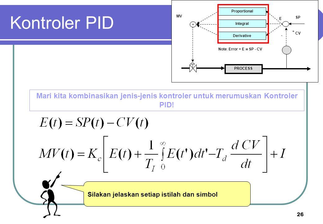 26 PROCESS Proportional Integral Derivative + + - CV SP E MV Note: Error = E  SP - CV Mari kita kombinasikan jenis-jenis kontroler untuk merumuskan K
