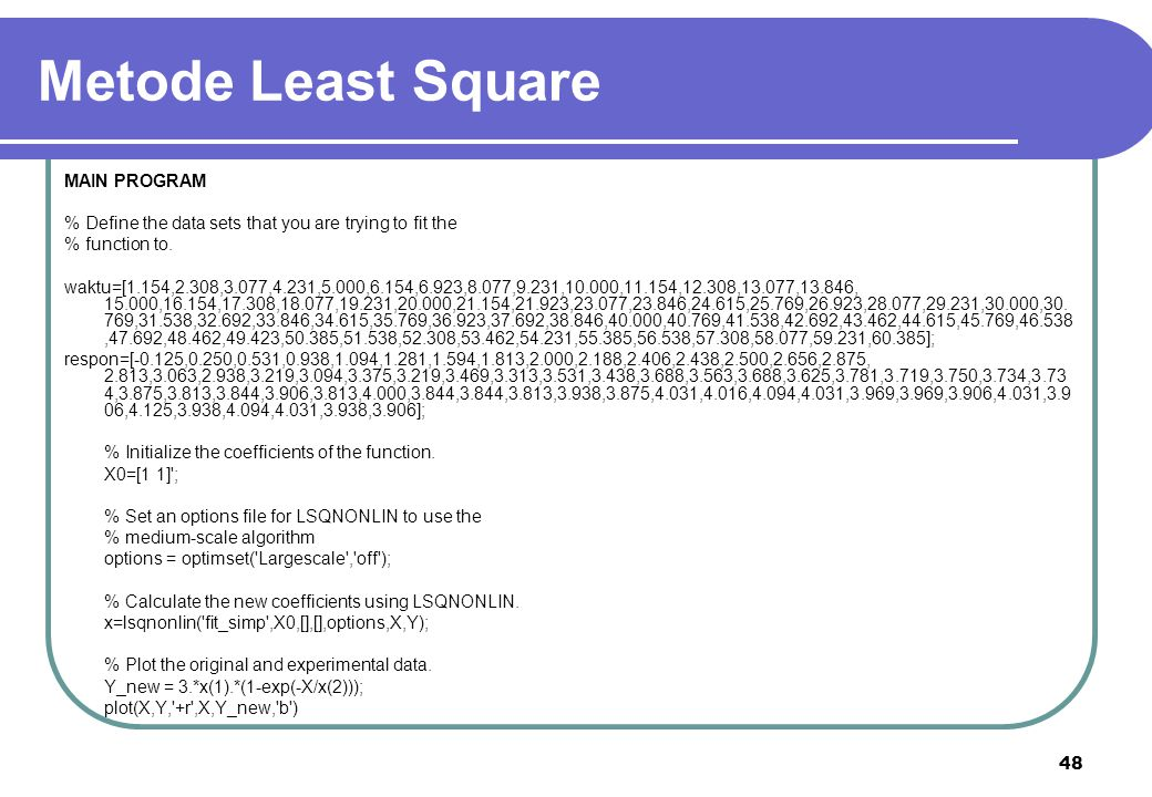 48 Metode Least Square MAIN PROGRAM % Define the data sets that you are trying to fit the % function to. waktu=[1.154,2.308,3.077,4.231,5.000,6.154,6.