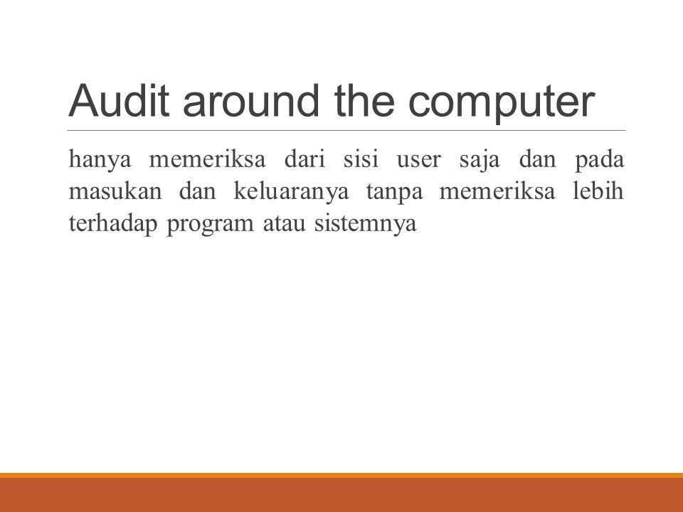 Audit around the computer dilakukan pada saat: 1.Dokumen sumber tersedia dalam bentuk kertas (bahasa non-mesin), artinya masih kasat mata dan dilihat secara visual 2.Dokumen-dokumen disimpan dalam file dengan cara yang mudah ditemukan.