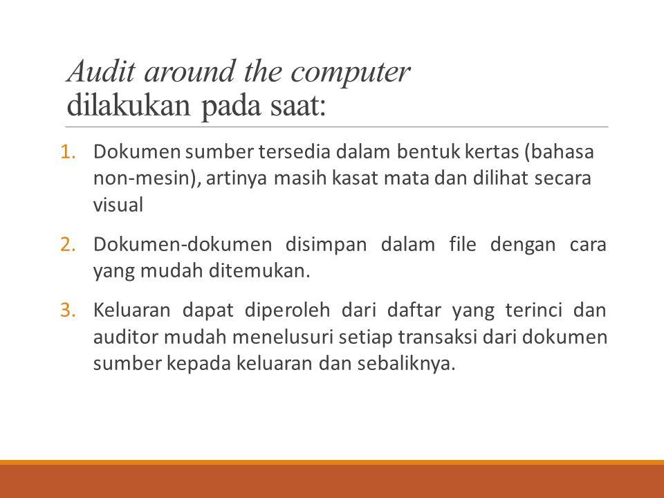 Audit around the computer dilakukan pada saat: 1.Dokumen sumber tersedia dalam bentuk kertas (bahasa non-mesin), artinya masih kasat mata dan dilihat