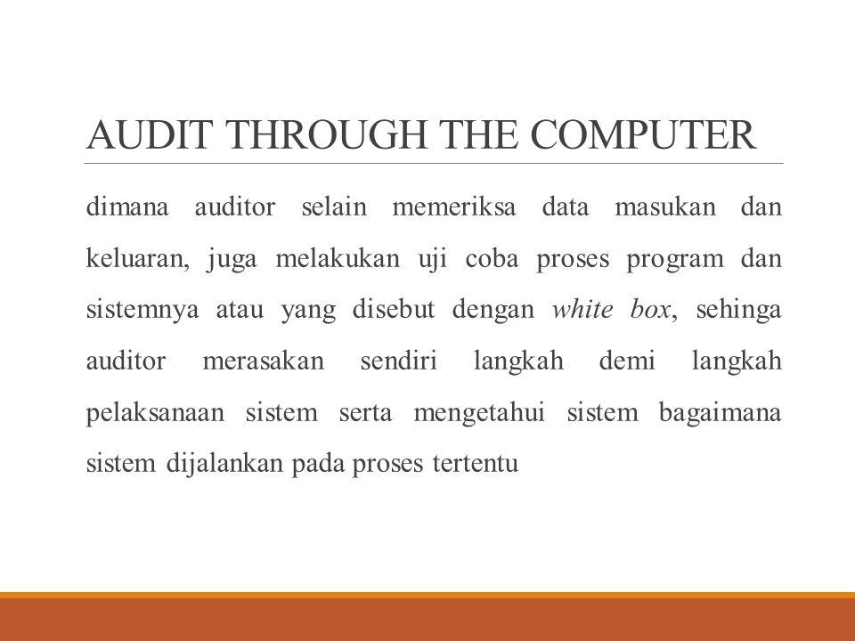 AUDIT THROUGH THE COMPUTER dimana auditor selain memeriksa data masukan dan keluaran, juga melakukan uji coba proses program dan sistemnya atau yang d