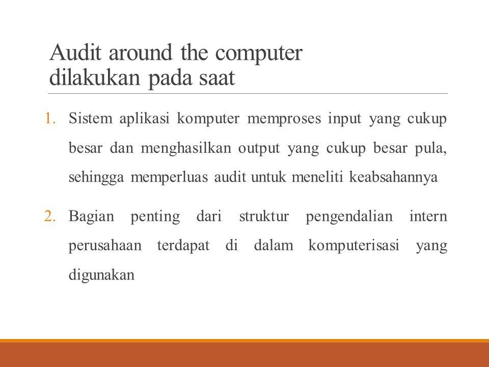 Audit around the computer dilakukan pada saat 1.Sistem aplikasi komputer memproses input yang cukup besar dan menghasilkan output yang cukup besar pul
