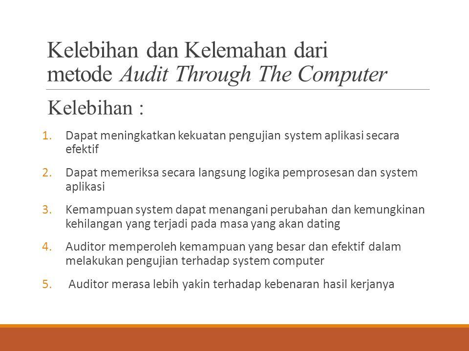 Kelebihan dan Kelemahan dari metode Audit Through The Computer Kelebihan : 1.Dapat meningkatkan kekuatan pengujian system aplikasi secara efektif 2.Da