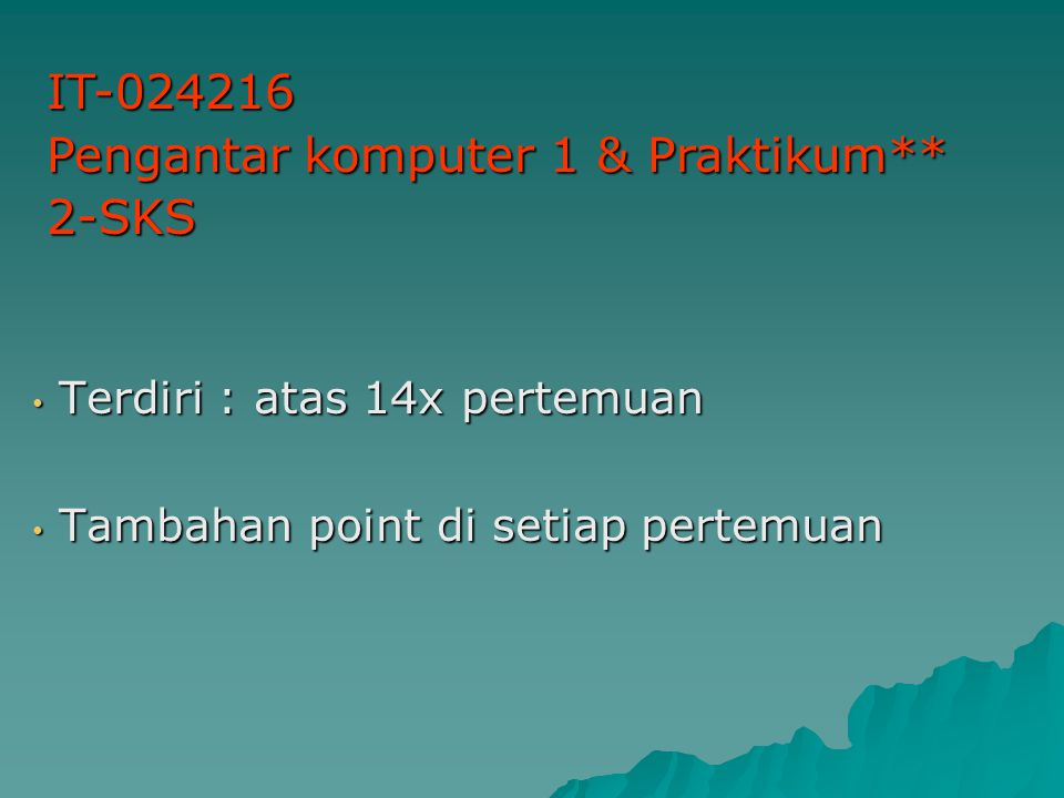Terdiri : atas 14x pertemuan Terdiri : atas 14x pertemuan Tambahan point di setiap pertemuan Tambahan point di setiap pertemuan IT-024216 Pengantar komputer 1 & Praktikum** 2-SKS
