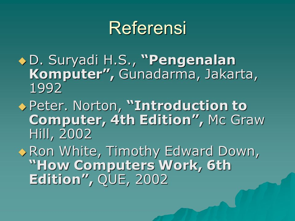 "Referensi  D. Suryadi H.S., ""Pengenalan Komputer"", Gunadarma, Jakarta, 1992  Peter. Norton, ""Introduction to Computer, 4th Edition"", Mc Graw Hill, 2"
