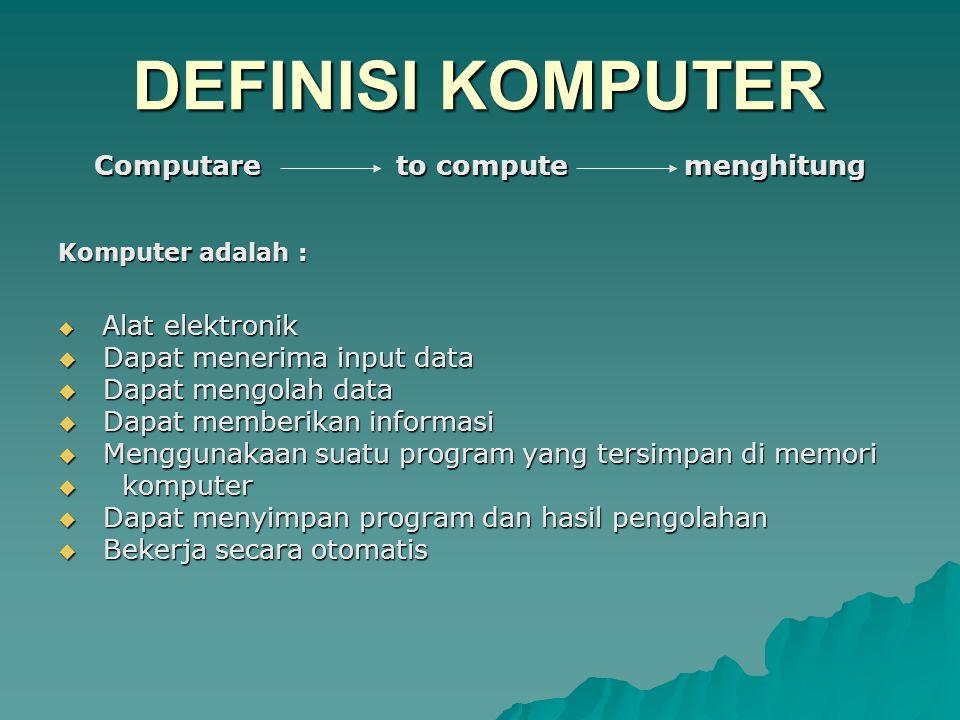Komputer adalah :  Alat elektronik  Dapat menerima input data  Dapat mengolah data  Dapat memberikan informasi  Menggunakaan suatu program yang tersimpan di memori  komputer  Dapat menyimpan program dan hasil pengolahan  Bekerja secara otomatis DEFINISI KOMPUTER Computare to compute menghitung