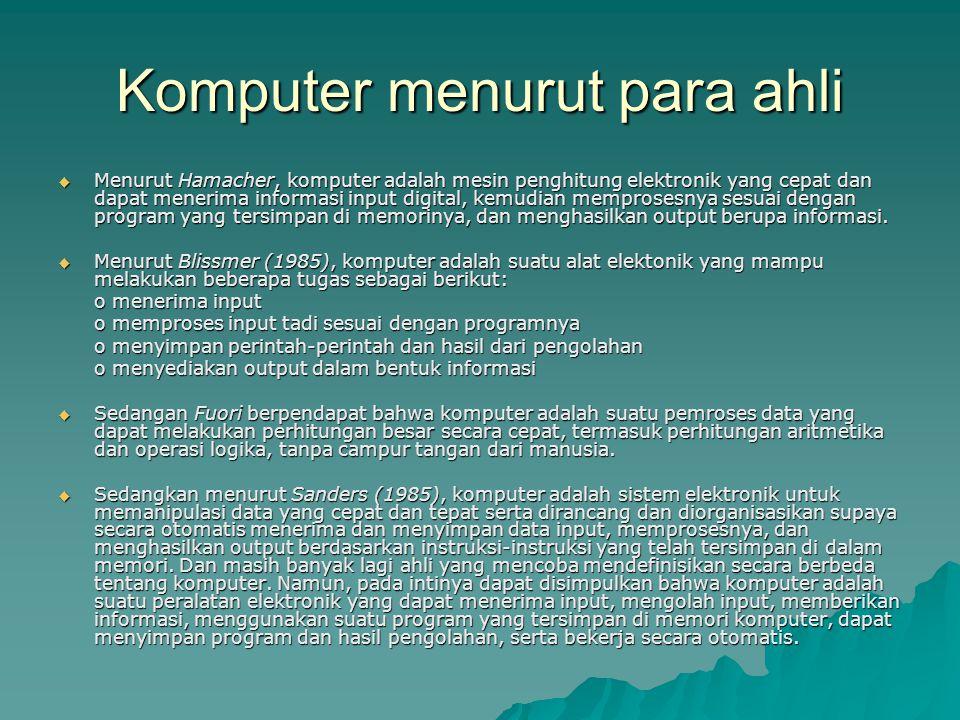 Komputer menurut para ahli  Menurut Hamacher, komputer adalah mesin penghitung elektronik yang cepat dan dapat menerima informasi input digital, kemudian memprosesnya sesuai dengan program yang tersimpan di memorinya, dan menghasilkan output berupa informasi.