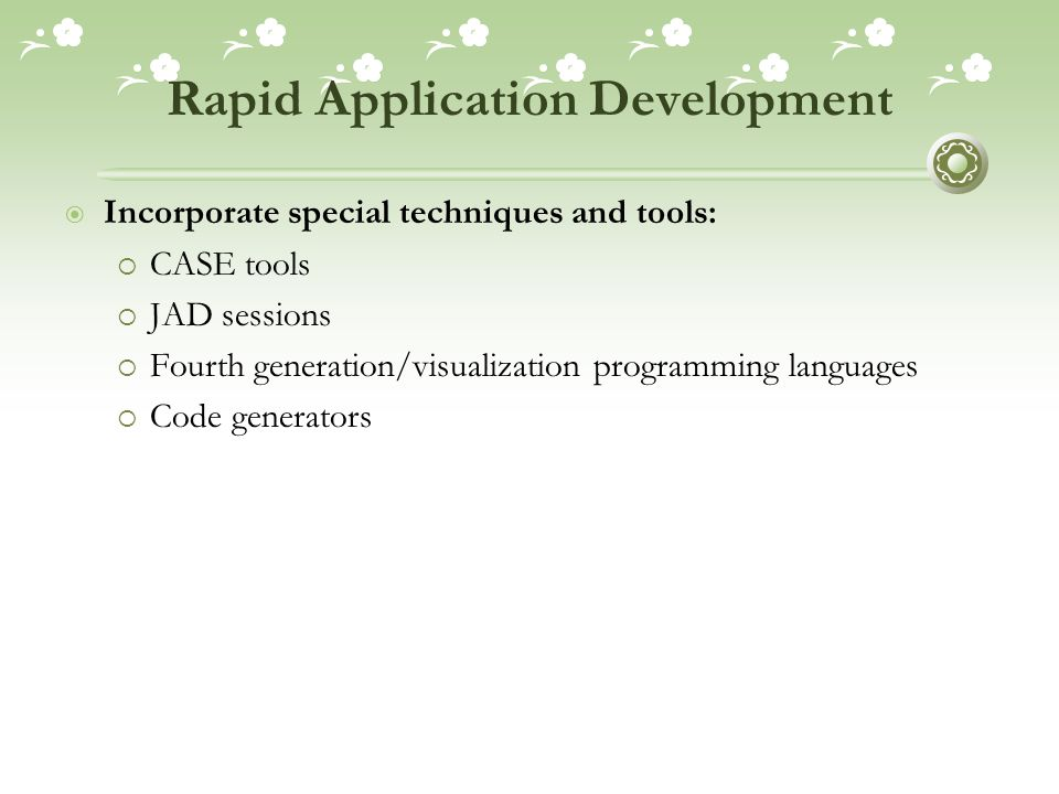 Rapid Application Development  Incorporate special techniques and tools:  CASE tools  JAD sessions  Fourth generation/visualization programming languages  Code generators
