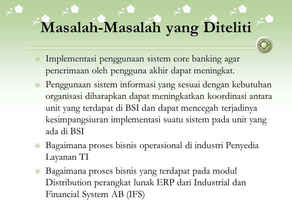 Masalah-Masalah yang Diteliti  Implementasi penggunaan sistem core banking agar penerimaan oleh pengguna akhir dapat meningkat.  Penggunaan sistem i