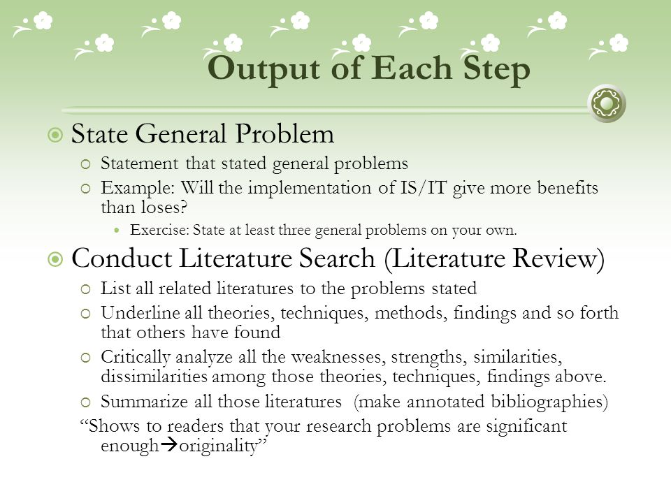 Output of Each Step  State General Problem  Statement that stated general problems  Example: Will the implementation of IS/IT give more benefits than loses.