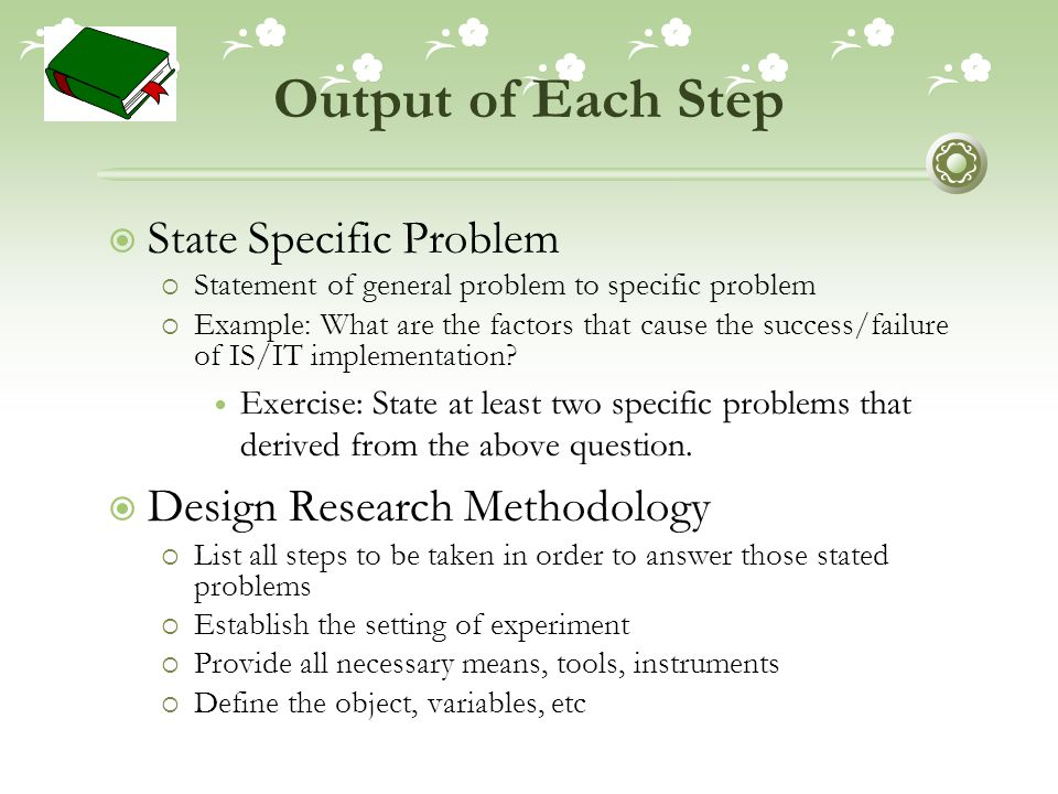 Output of Each Step  State Specific Problem  Statement of general problem to specific problem  Example: What are the factors that cause the success/failure of IS/IT implementation.