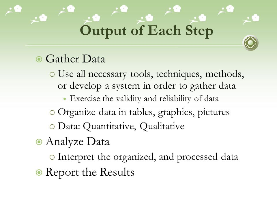 Output of Each Step  Gather Data  Use all necessary tools, techniques, methods, or develop a system in order to gather data Exercise the validity and reliability of data  Organize data in tables, graphics, pictures  Data: Quantitative, Qualitative  Analyze Data  Interpret the organized, and processed data  Report the Results