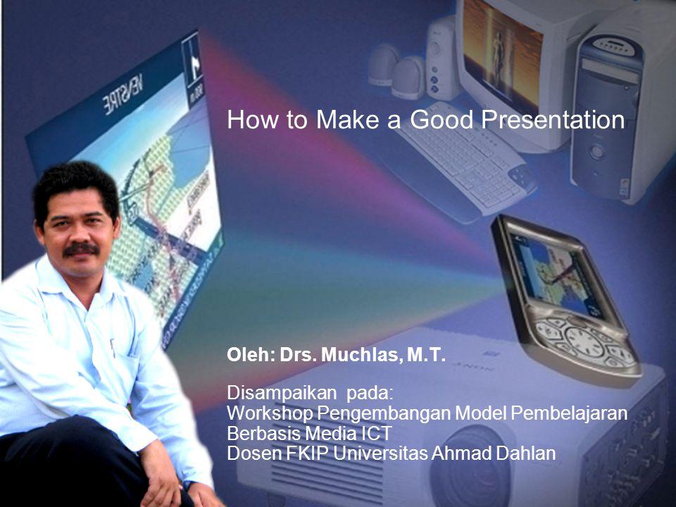 How to Make a Good Presentation Oleh: Drs. Muchlas, M.T. Disampaikan pada: Workshop Pengembangan Model Pembelajaran Berbasis Media ICT Dosen FKIP Univ