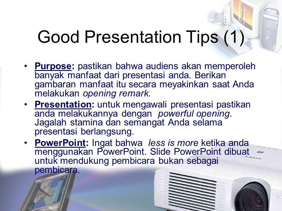 Good Presentation Tips (1) Purpose: pastikan bahwa audiens akan memperoleh banyak manfaat dari presentasi anda. Berikan gambaran manfaat itu secara me