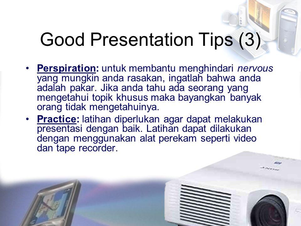 Good Presentation Tips (3) Perspiration: untuk membantu menghindari nervous yang mungkin anda rasakan, ingatlah bahwa anda adalah pakar. Jika anda tah