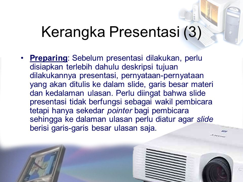 Kerangka Presentasi (3) Preparing: Sebelum presentasi dilakukan, perlu disiapkan terlebih dahulu deskripsi tujuan dilakukannya presentasi, pernyataan-