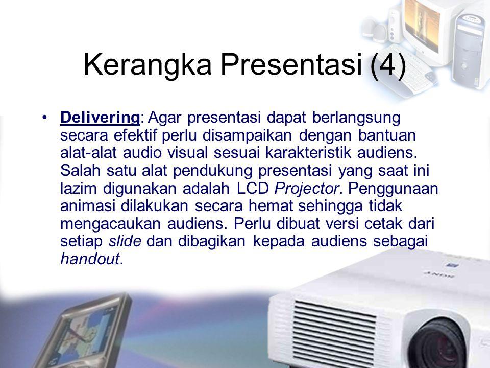 Kerangka Presentasi (4) Delivering: Agar presentasi dapat berlangsung secara efektif perlu disampaikan dengan bantuan alat-alat audio visual sesuai ka