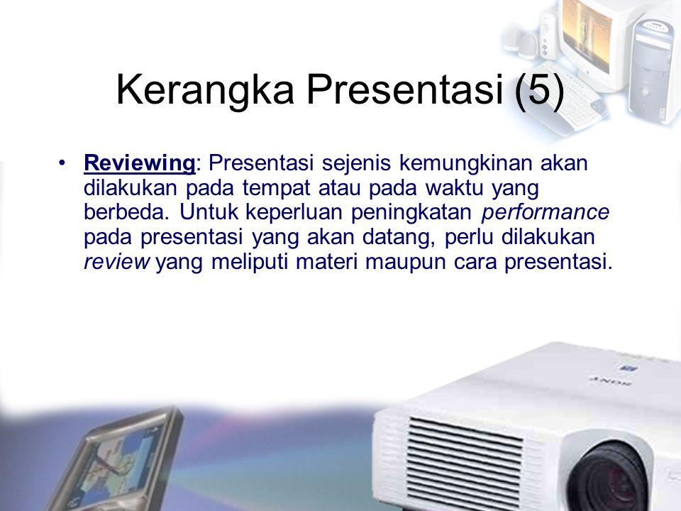 Kerangka Presentasi (5) Reviewing: Presentasi sejenis kemungkinan akan dilakukan pada tempat atau pada waktu yang berbeda. Untuk keperluan peningkatan