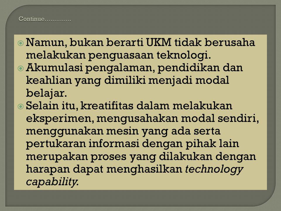  Namun, bukan berarti UKM tidak berusaha melakukan penguasaan teknologi.  Akumulasi pengalaman, pendidikan dan keahlian yang dimiliki menjadi modal