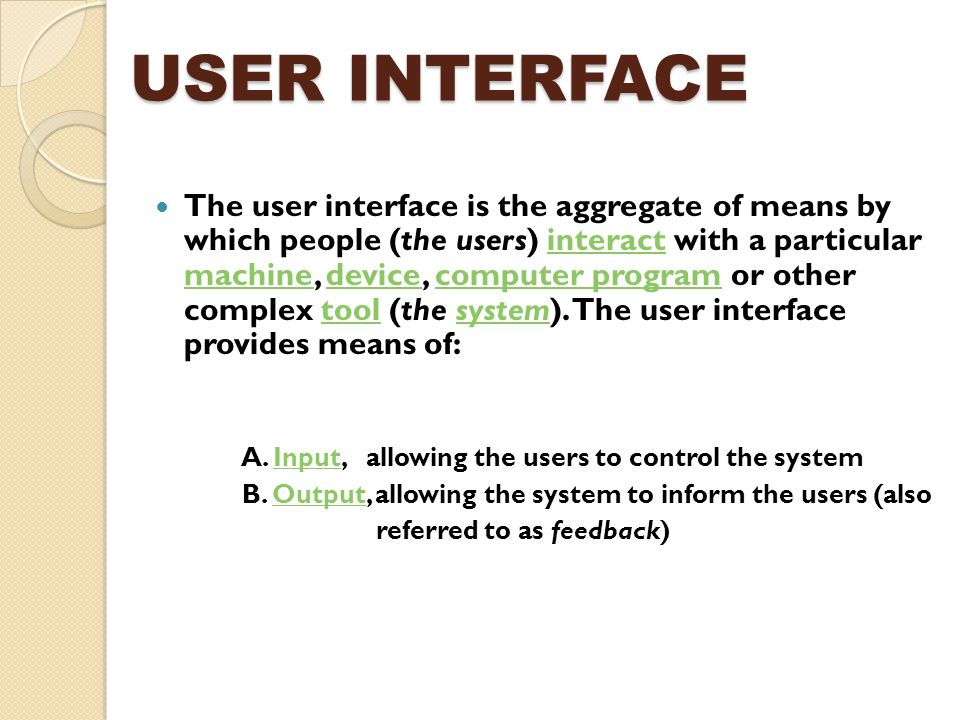 USER INTERFACE The user interface is the aggregate of means by which people (the users) interact with a particular machine, device, computer program o
