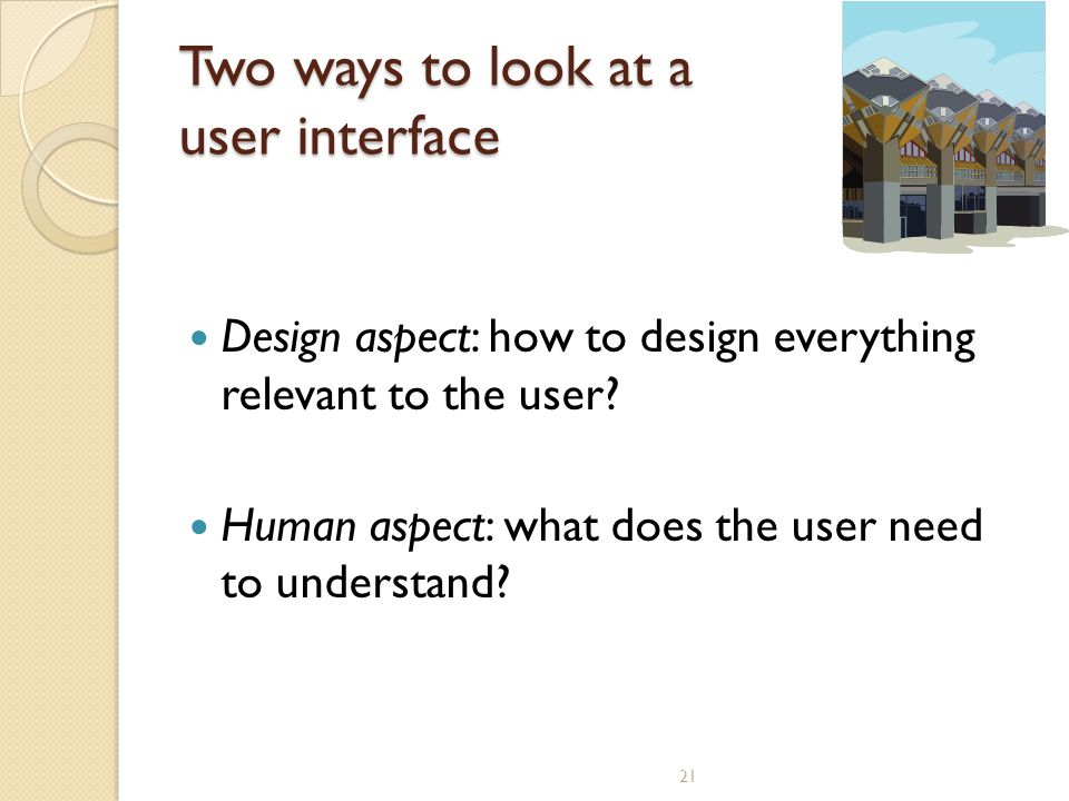 21 Two ways to look at a user interface Design aspect: how to design everything relevant to the user? Human aspect: what does the user need to underst