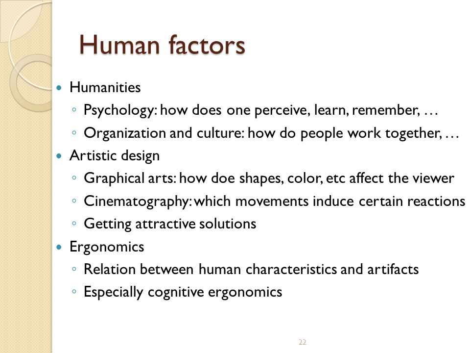 22 Human factors Humanities ◦ Psychology: how does one perceive, learn, remember, … ◦ Organization and culture: how do people work together, … Artisti
