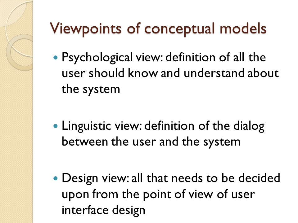 Viewpoints of conceptual models Psychological view: definition of all the user should know and understand about the system Linguistic view: definition of the dialog between the user and the system Design view: all that needs to be decided upon from the point of view of user interface design
