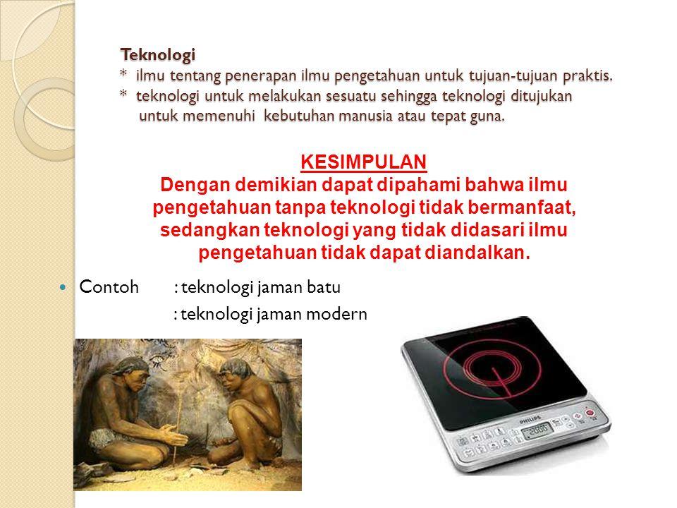 Teknologi * ilmu tentang penerapan ilmu pengetahuan untuk tujuan-tujuan praktis. * teknologi untuk melakukan sesuatu sehingga teknologi ditujukan untu