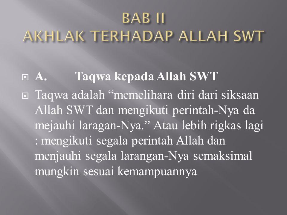 " A.Taqwa kepada Allah SWT  Taqwa adalah ""memelihara diri dari siksaan Allah SWT dan mengikuti perintah-Nya da mejauhi laragan-Nya."" Atau lebih rigka"
