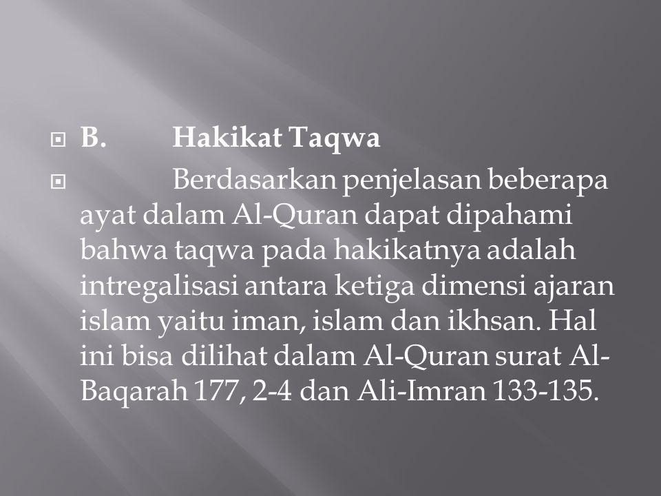  B.Hakikat Taqwa  Berdasarkan penjelasan beberapa ayat dalam Al-Quran dapat dipahami bahwa taqwa pada hakikatnya adalah intregalisasi antara ketiga