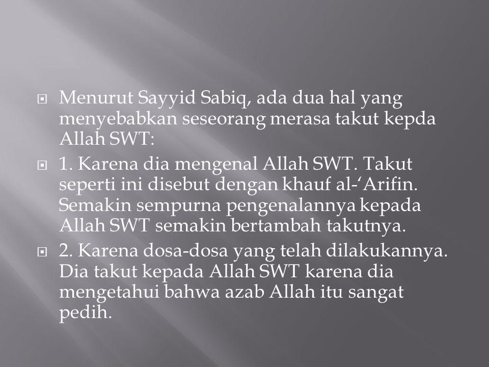  Menurut Sayyid Sabiq, ada dua hal yang menyebabkan seseorang merasa takut kepda Allah SWT:  1. Karena dia mengenal Allah SWT. Takut seperti ini dis