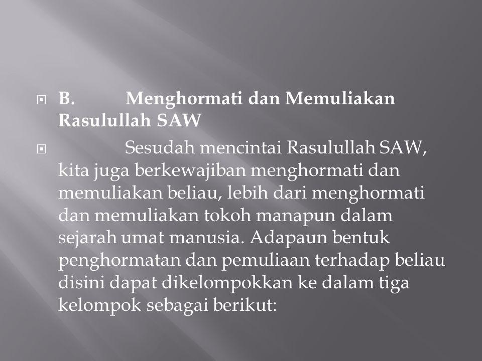  B.Menghormati dan Memuliakan Rasulullah SAW  Sesudah mencintai Rasulullah SAW, kita juga berkewajiban menghormati dan memuliakan beliau, lebih dari