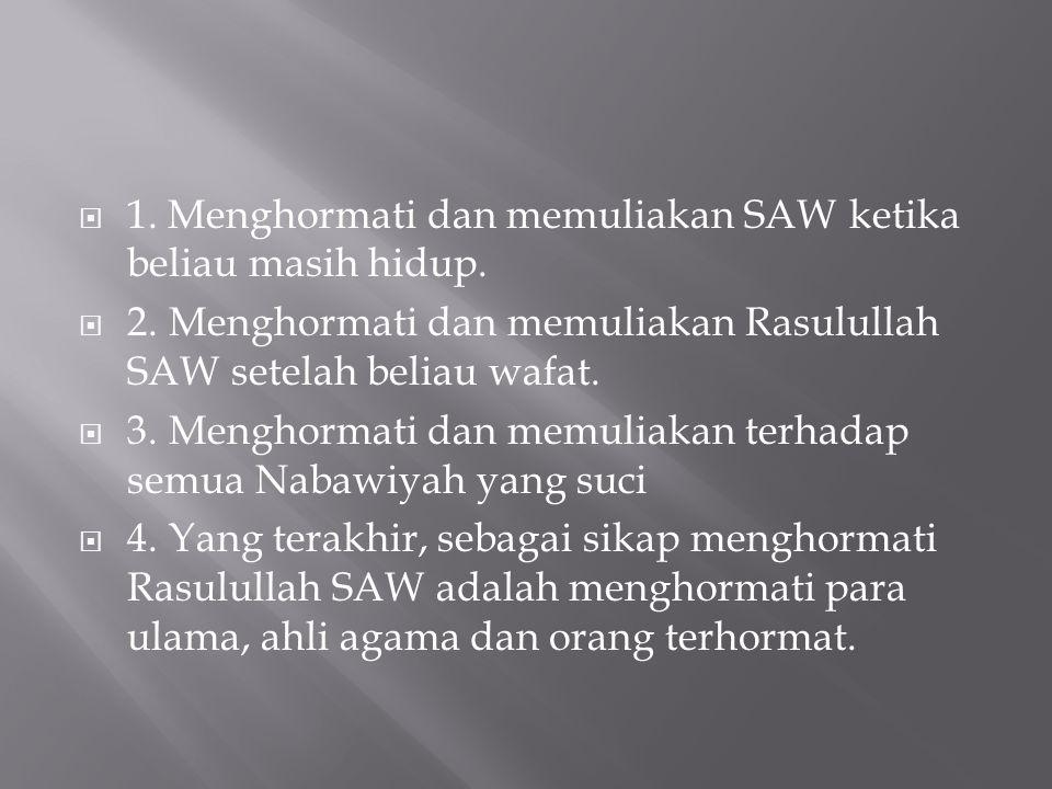  1. Menghormati dan memuliakan SAW ketika beliau masih hidup.  2.Menghormati dan memuliakan Rasulullah SAW setelah beliau wafat.  3.Menghormati dan