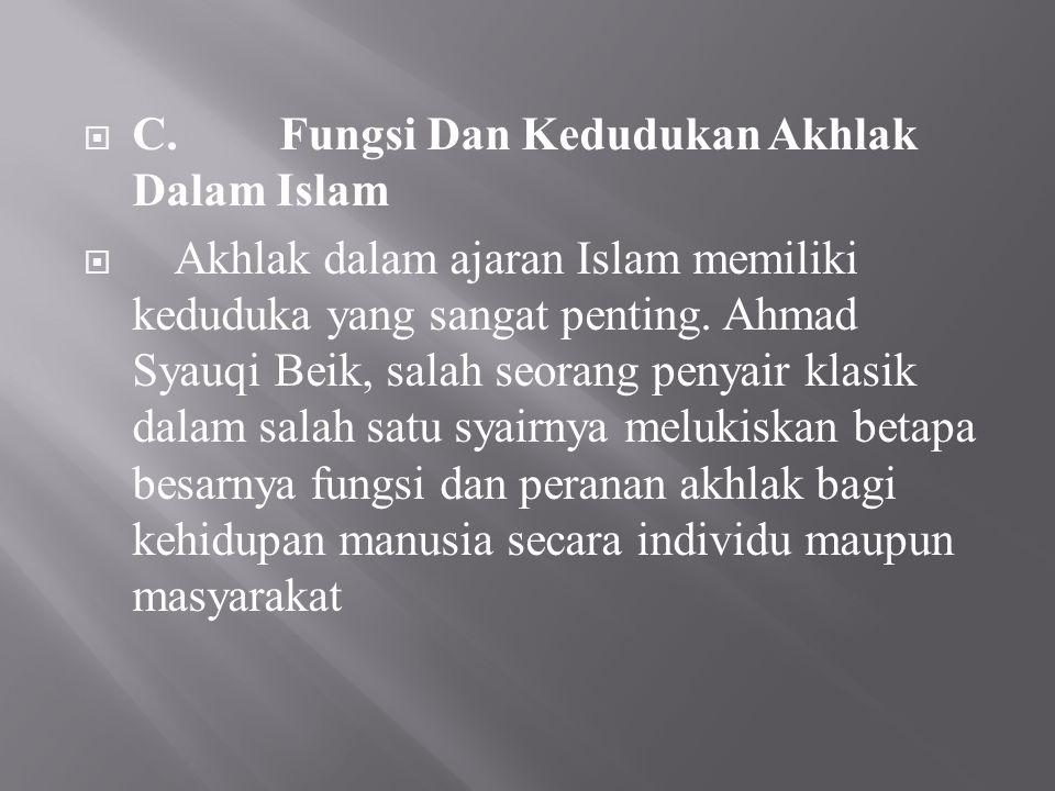  C.Fungsi Dan Kedudukan Akhlak Dalam Islam  Akhlak dalam ajaran Islam memiliki keduduka yang sangat penting. Ahmad Syauqi Beik, salah seorang penyai