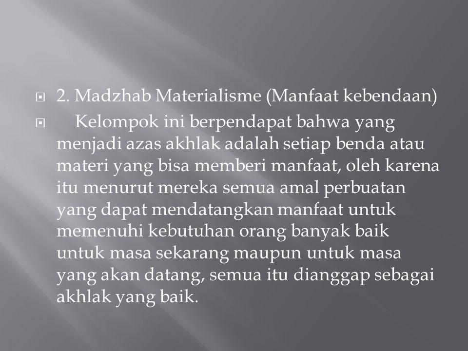  2. Madzhab Materialisme (Manfaat kebendaan)  Kelompok ini berpendapat bahwa yang menjadi azas akhlak adalah setiap benda atau materi yang bisa memb