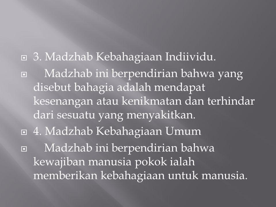  3. Madzhab Kebahagiaan Indiividu.  Madzhab ini berpendirian bahwa yang disebut bahagia adalah mendapat kesenangan atau kenikmatan dan terhindar dar