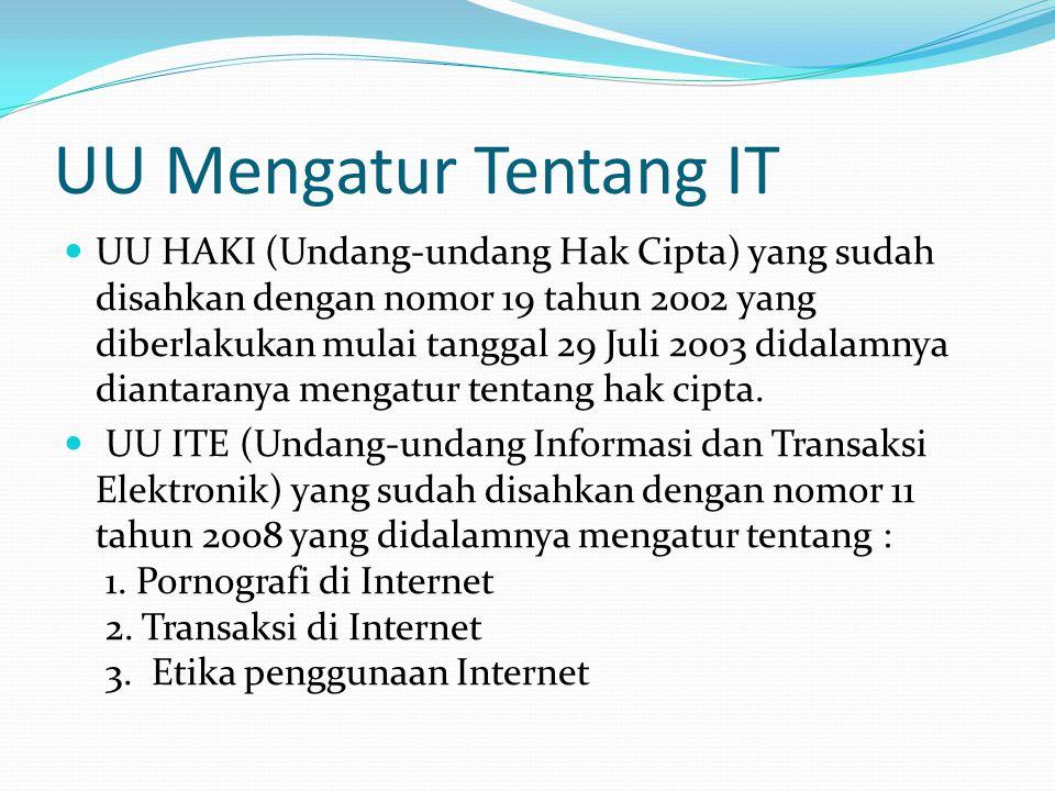 UU Mengatur Tentang IT UU HAKI (Undang-undang Hak Cipta) yang sudah disahkan dengan nomor 19 tahun 2002 yang diberlakukan mulai tanggal 29 Juli 2003 didalamnya diantaranya mengatur tentang hak cipta.