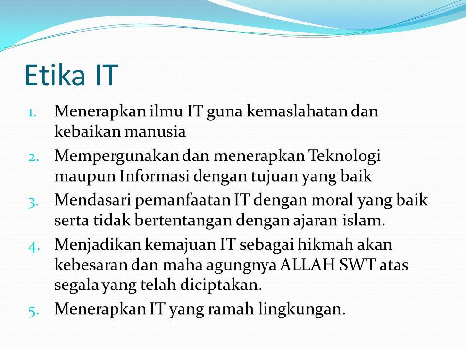 Etika IT 1. Menerapkan ilmu IT guna kemaslahatan dan kebaikan manusia 2.