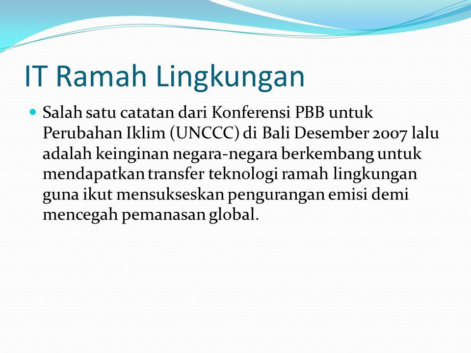 IT Ramah Lingkungan Salah satu catatan dari Konferensi PBB untuk Perubahan Iklim (UNCCC) di Bali Desember 2007 lalu adalah keinginan negara-negara berkembang untuk mendapatkan transfer teknologi ramah lingkungan guna ikut mensukseskan pengurangan emisi demi mencegah pemanasan global.
