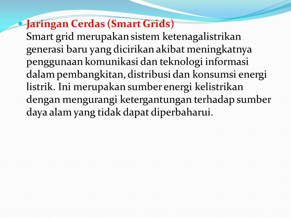 Jaringan Cerdas (Smart Grids) Smart grid merupakan sistem ketenagalistrikan generasi baru yang dicirikan akibat meningkatnya penggunaan komunikasi dan teknologi informasi dalam pembangkitan, distribusi dan konsumsi energi listrik.