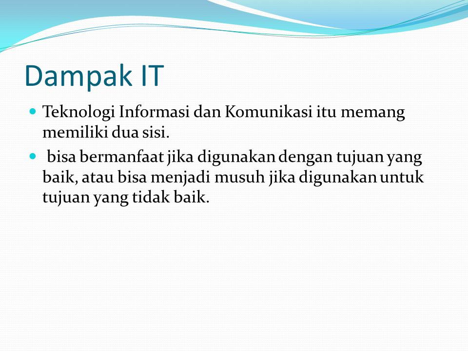 Dampak IT Teknologi Informasi dan Komunikasi itu memang memiliki dua sisi.