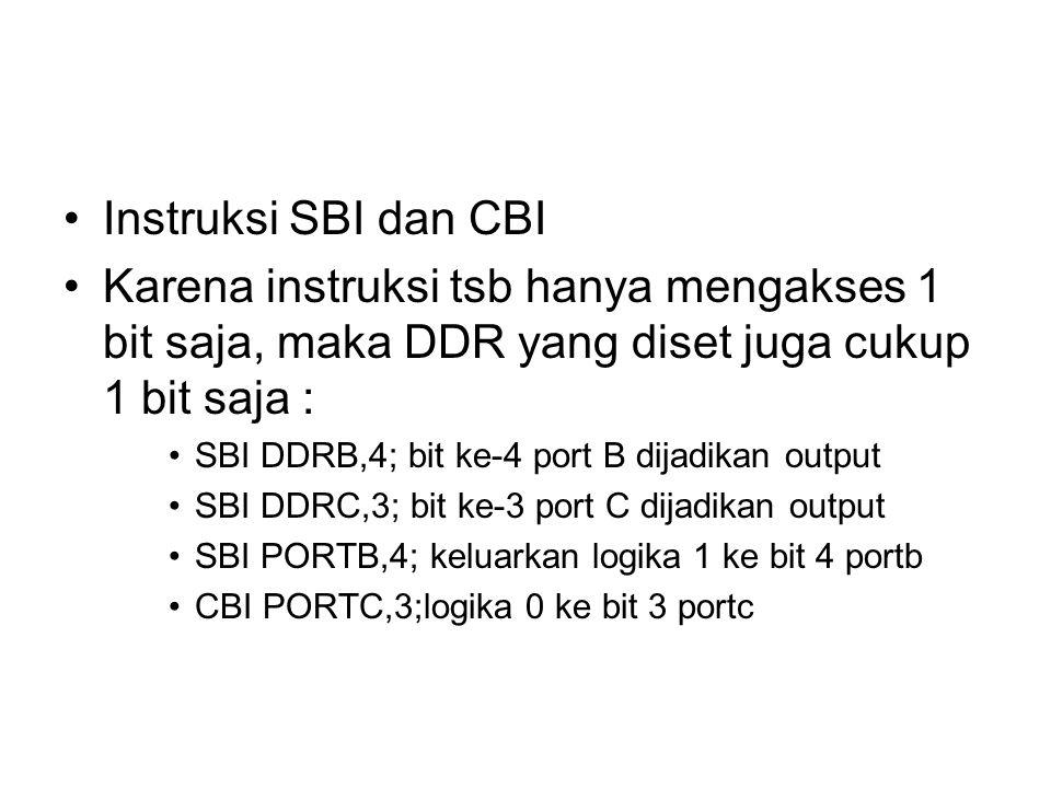 Instruksi SBI dan CBI Karena instruksi tsb hanya mengakses 1 bit saja, maka DDR yang diset juga cukup 1 bit saja : SBI DDRB,4; bit ke-4 port B dijadikan output SBI DDRC,3; bit ke-3 port C dijadikan output SBI PORTB,4; keluarkan logika 1 ke bit 4 portb CBI PORTC,3;logika 0 ke bit 3 portc