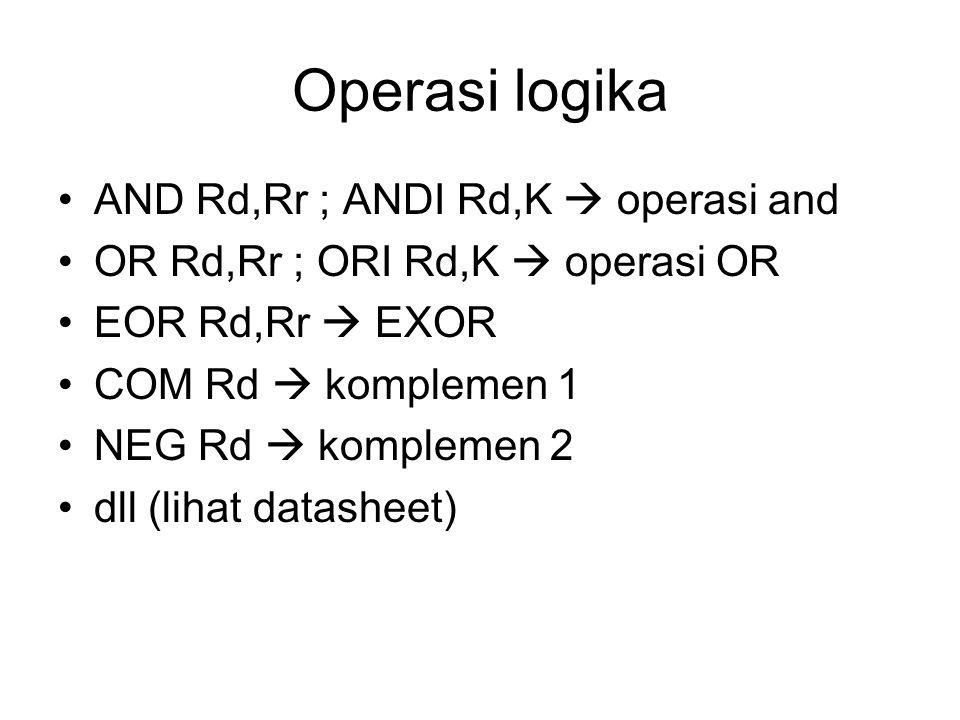 Operasi logika AND Rd,Rr ; ANDI Rd,K  operasi and OR Rd,Rr ; ORI Rd,K  operasi OR EOR Rd,Rr  EXOR COM Rd  komplemen 1 NEG Rd  komplemen 2 dll (lihat datasheet)