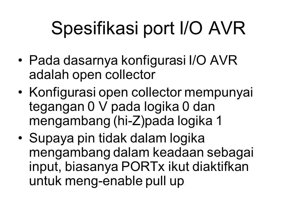 Spesifikasi port I/O AVR Pada dasarnya konfigurasi I/O AVR adalah open collector Konfigurasi open collector mempunyai tegangan 0 V pada logika 0 dan mengambang (hi-Z)pada logika 1 Supaya pin tidak dalam logika mengambang dalam keadaan sebagai input, biasanya PORTx ikut diaktifkan untuk meng-enable pull up