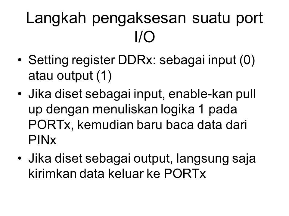 Langkah pengaksesan suatu port I/O Setting register DDRx: sebagai input (0) atau output (1) Jika diset sebagai input, enable-kan pull up dengan menuliskan logika 1 pada PORTx, kemudian baru baca data dari PINx Jika diset sebagai output, langsung saja kirimkan data keluar ke PORTx