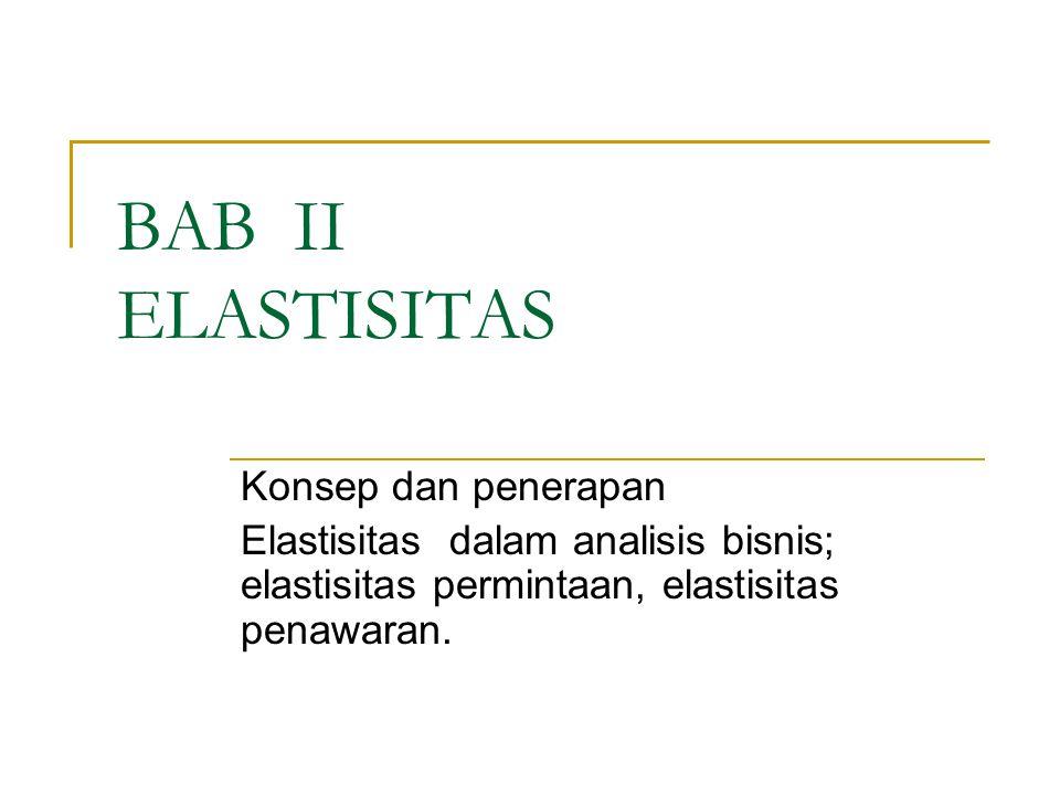 BAB II ELASTISITAS Konsep dan penerapan Elastisitas dalam analisis bisnis; elastisitas permintaan, elastisitas penawaran.