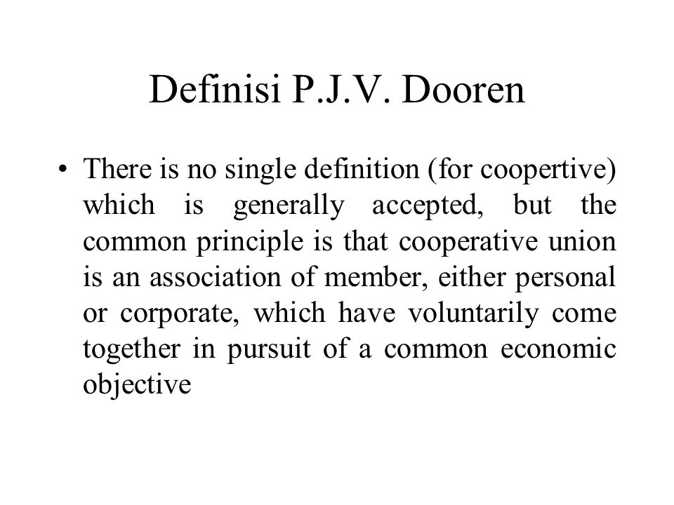 Definisi P.J.V. Dooren There is no single definition (for coopertive) which is generally accepted, but the common principle is that cooperative union