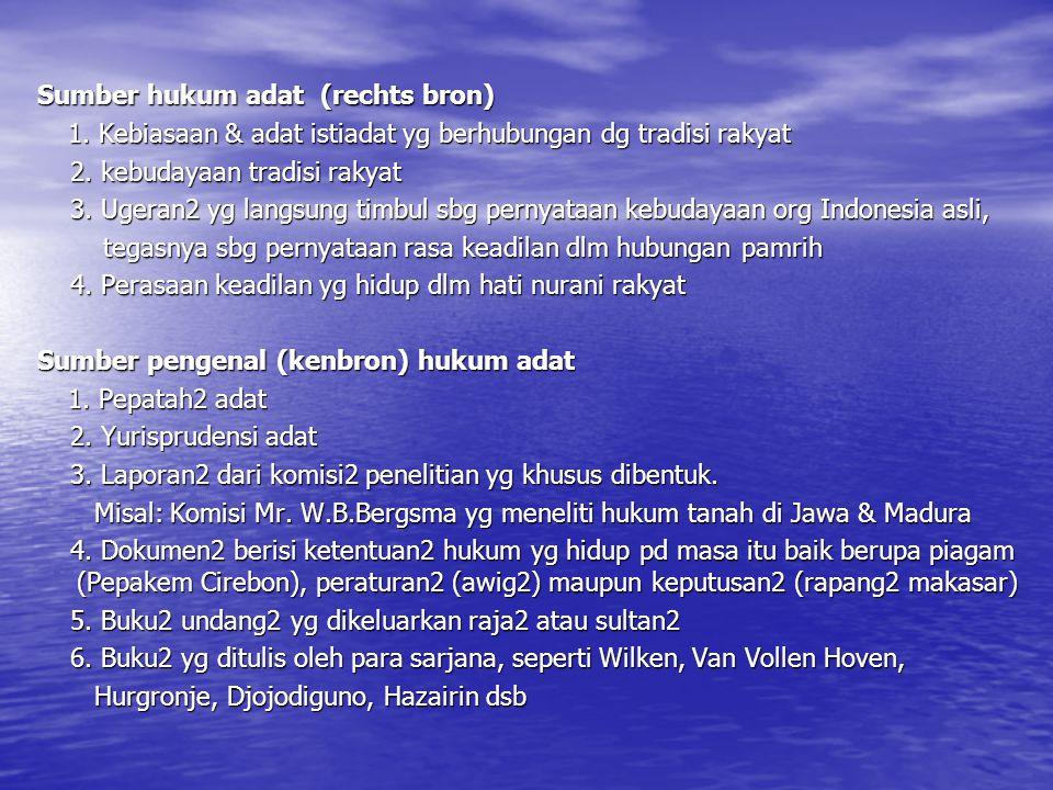 Sumber hukum adat (rechts bron) 1. Kebiasaan & adat istiadat yg berhubungan dg tradisi rakyat 1. Kebiasaan & adat istiadat yg berhubungan dg tradisi r