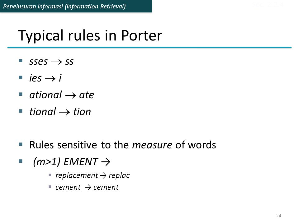 Penelusuran Informasi (Information Retrieval) Typical rules in Porter  sses  ss  ies  i  ational  ate  tional  tion  Rules sensitive to the m