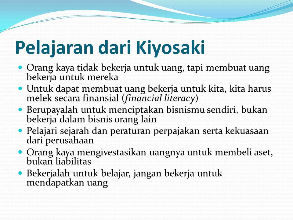 Pelajaran dari Kiyosaki Orang kaya tidak bekerja untuk uang, tapi membuat uang bekerja untuk mereka Untuk dapat membuat uang bekerja untuk kita, kita